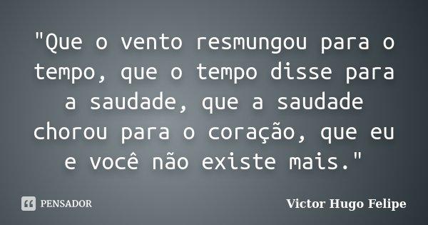 """""""Que o vento resmungou para o tempo, que o tempo disse para a saudade, que a saudade chorou para o coração, que eu e você não existe mais.""""... Frase de Victor Hugo Felipe."""