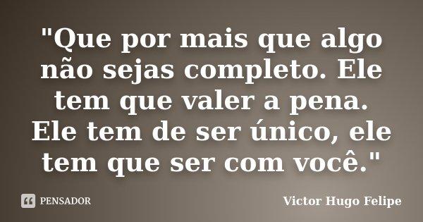 """""""Que por mais que algo não sejas completo. Ele tem que valer a pena. Ele tem de ser único, ele tem que ser com você.""""... Frase de Victor Hugo Felipe."""