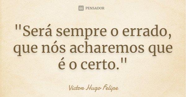 """""""Será sempre o errado, que nós acharemos que é o certo.""""... Frase de Victor Hugo Felipe."""
