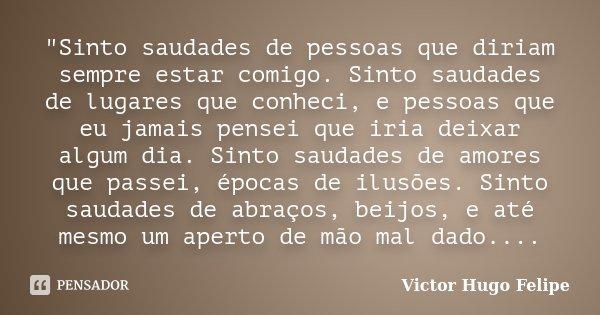 """""""Sinto saudades de pessoas que diriam sempre estar comigo. Sinto saudades de lugares que conheci, e pessoas que eu jamais pensei que iria deixar algum dia.... Frase de Victor Hugo Felipe."""