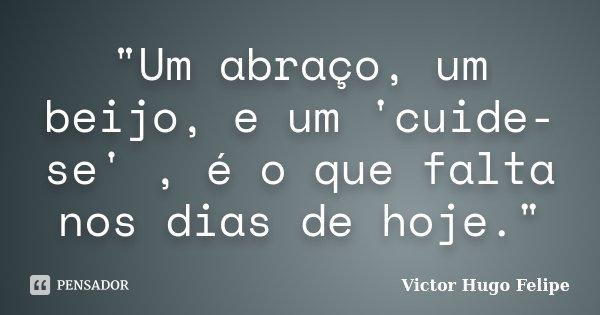 """""""Um abraço, um beijo, e um 'cuide-se' , é o que falta nos dias de hoje.""""... Frase de Victor Hugo Felipe."""