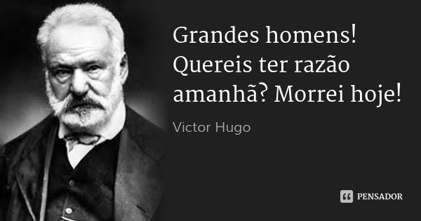 Grandes homens! Quereis ter razão amanhã? Morrei hoje!... Frase de Victor Hugo.