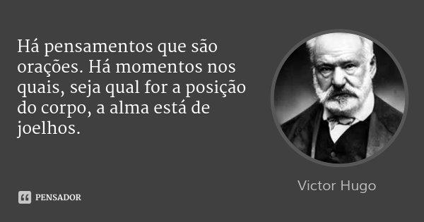Há pensamentos que são orações. Há momentos nos quais, seja qual for a posição do corpo, a alma está de joelhos.... Frase de Victor Hugo.