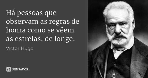 Há pessoas que observam as regras de honra como se vêem as estrelas: de longe.... Frase de Victor Hugo.