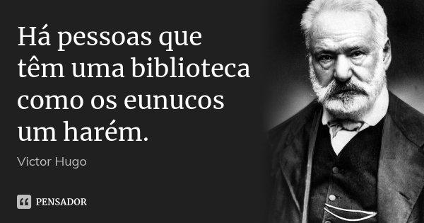 Há pessoas que têm uma biblioteca como os eunucos um harém.... Frase de Victor Hugo.