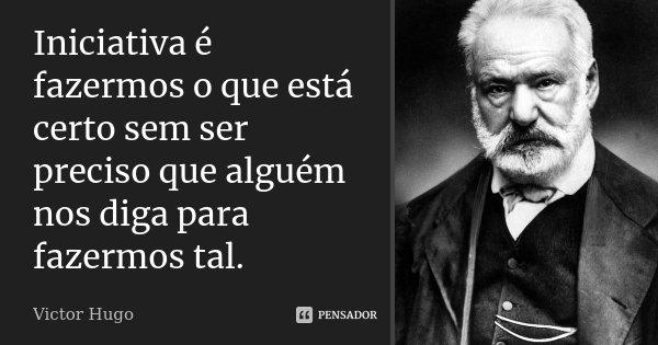 Iniciativa é fazermos o que está certo sem ser preciso que alguém nos diga para fazermos tal.... Frase de Victor Hugo.