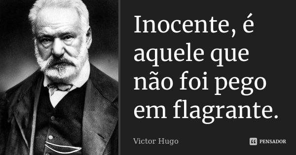 Inocente, é aquele que não foi pego em flagrante.... Frase de Victor Hugo.