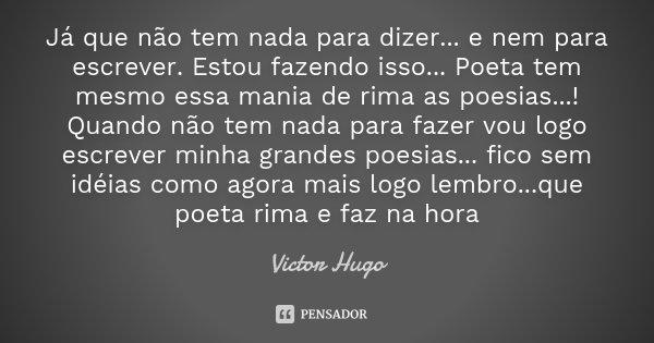 Já que não tem nada para dizer... e nem para escrever. Estou fazendo isso ... Poeta tem mesmo essa mania de rima as poesias...! Quando não tem nada para fazer v... Frase de Victor Hugo.