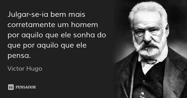 Julgar-se-ia bem mais corretamente um homem por aquilo que ele sonha do que por aquilo que ele pensa.... Frase de Victor Hugo.