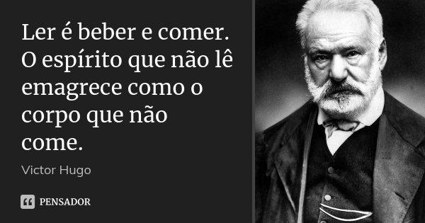 Ler é beber e comer. O espírito que não lê emagrece como o corpo que não come.... Frase de Victor Hugo.