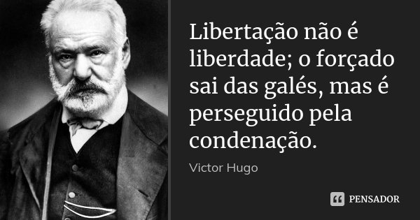 Libertação não é liberdade; o forçado sai das galés, mas é perseguido pela condenação.... Frase de Victor Hugo.