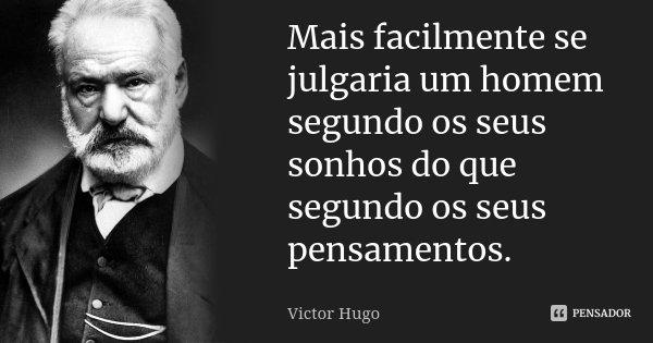 Mais facilmente se julgaria um homem segundo os seus sonhos do que segundo os seus pensamentos.... Frase de Victor Hugo.