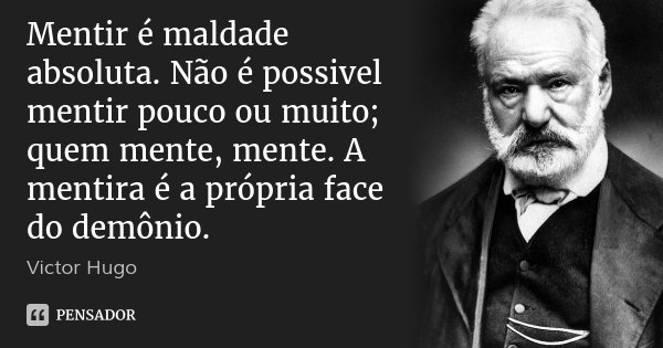 Mentir é maldade absoluta. Não é possivel mentir pouco ou muito; quem mente, mente. A mentira é a própria face do demônio.... Frase de Victor Hugo.