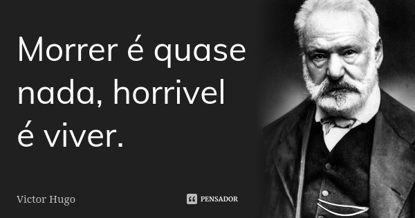 Morrer é quase nada, horrivel é viver.... Frase de Victor Hugo.