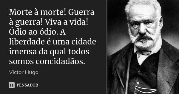 Morte à morte! Guerra à guerra! Viva a vida! Ódio ao ódio. A liberdade é uma cidade imensa da qual todos somos concidadãos.... Frase de Victor Hugo.