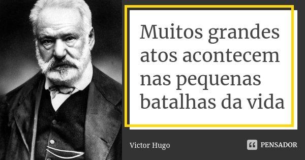 Muitos grandes atos acontecem nas pequenas batalhas da vida... Frase de Victor Hugo.