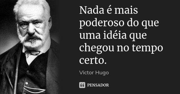 Nada é mais poderoso do que uma idéia que chegou no tempo certo.... Frase de Victor Hugo.