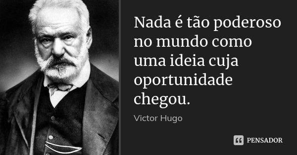 Nada é tão poderoso no mundo como uma ideia cuja oportunidade chegou.... Frase de Victor Hugo.