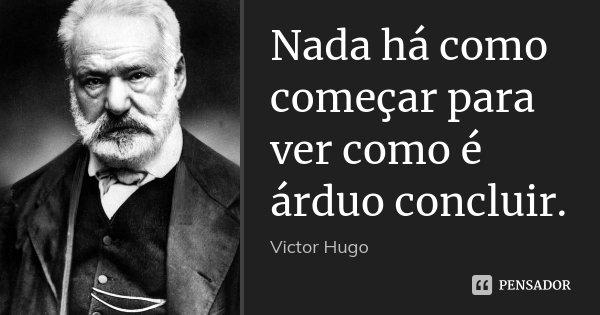 Nada há como começar para ver como é árduo concluir.... Frase de Victor Hugo.