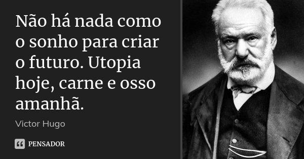 Não há nada como o sonho para criar o futuro. Utopia hoje, carne e osso amanhã.... Frase de Victor Hugo.