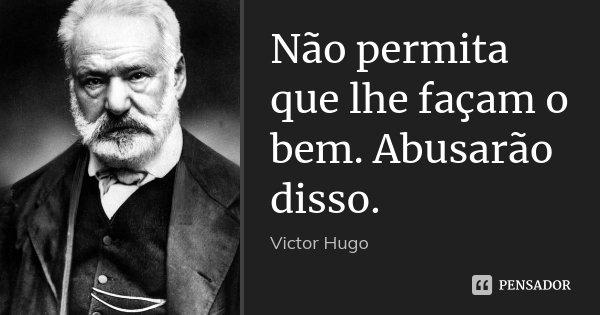 Não permita que lhe façam o bem. Abusarão disso.... Frase de Victor Hugo.