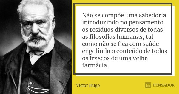 Não se compõe uma sabedoria introduzindo no pensamento os resíduos diversos de todas as filosofias humanas, tal como não se fica com saúde engolindo o conteúdo ... Frase de Victor Hugo.