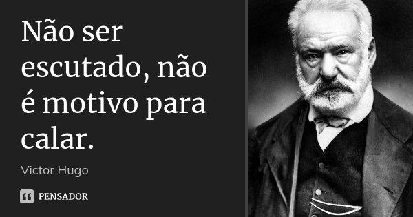 Não ser escutado, não é motivo para calar.... Frase de Victor Hugo.