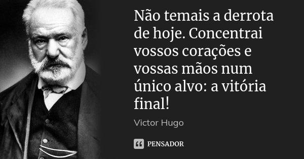 Não temais a derrota de hoje. Concentrai vossos corações e vossas mãos num único alvo: a vitória final!... Frase de Victor Hugo.