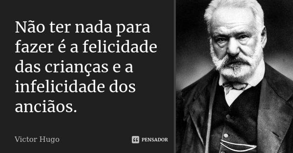 Não ter nada para fazer é a felicidade das crianças e a infelicidade dos anciãos.... Frase de Victor Hugo.