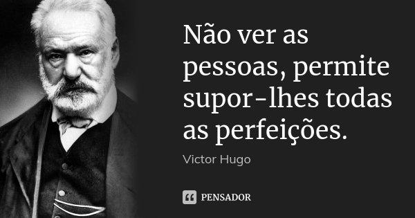 Não ver as pessoas, permite supor-lhes todas as perfeições.... Frase de Victor Hugo.
