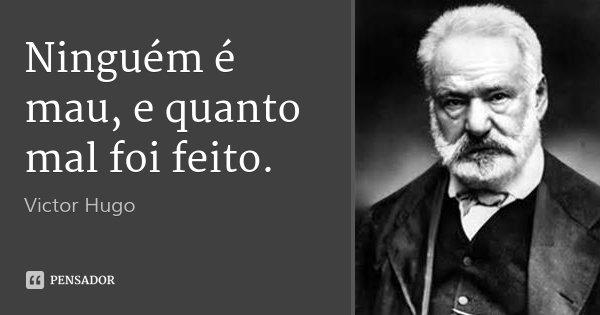 Ninguém é mau, e quanto mal foi feito.... Frase de Victor Hugo.