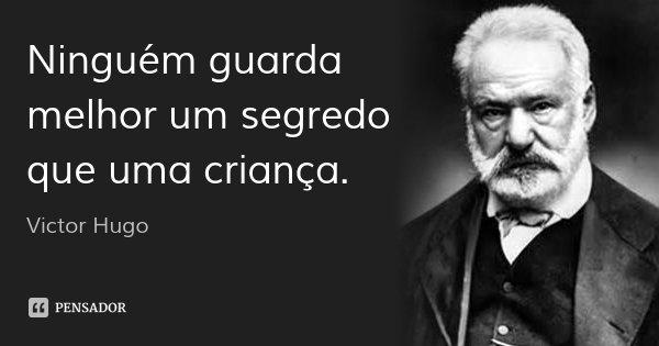 Ninguém guarda melhor um segredo que uma criança.... Frase de Victor Hugo.