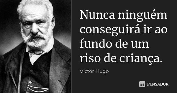 Nunca ninguém conseguirá ir ao fundo de um riso de criança.... Frase de Victor Hugo.