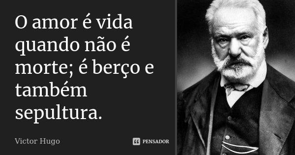 O amor é vida quando não é morte; é berço e também sepultura.... Frase de Victor Hugo.