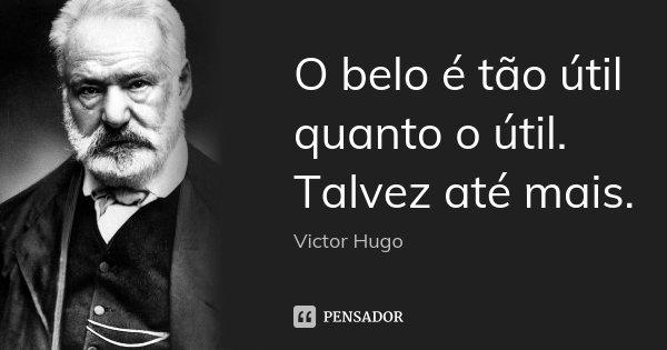 O belo é tão útil quanto o útil. Talvez até mais.... Frase de Victor Hugo.