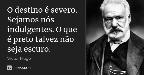 O destino é severo. Sejamos nós indulgentes. O que é preto talvez não seja escuro.... Frase de Victor Hugo.