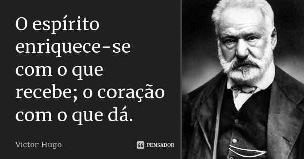 O espírito enriquece-se com o que recebe; o coração com o que dá.... Frase de Victor Hugo.