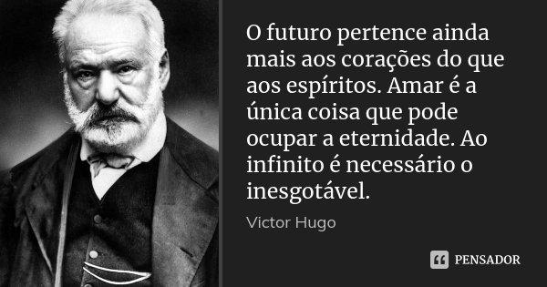 O futuro pertence ainda mais aos corações do que aos espíritos. Amar é a única coisa que pode ocupar a eternidade. Ao infinito é necessário o inesgotável.... Frase de Victor Hugo.