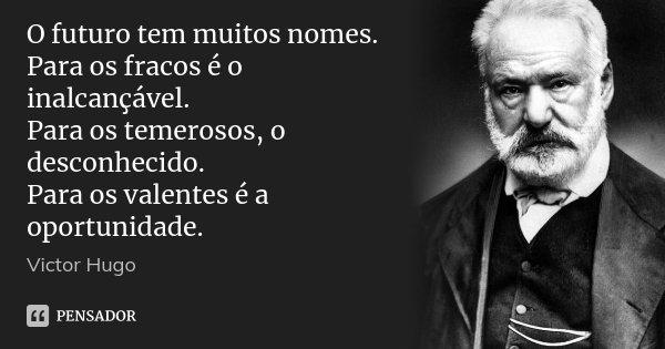 O futuro tem muitos nomes. Para os fracos é o inalcançável. Para os temerosos, o desconhecido. Para os valentes é a oportunidade.... Frase de Victor Hugo.