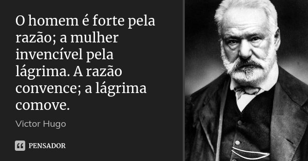 O homem é forte pela razão; a mulher invencível pela lágrima. A razão convence; a lágrima comove.... Frase de Victor Hugo.