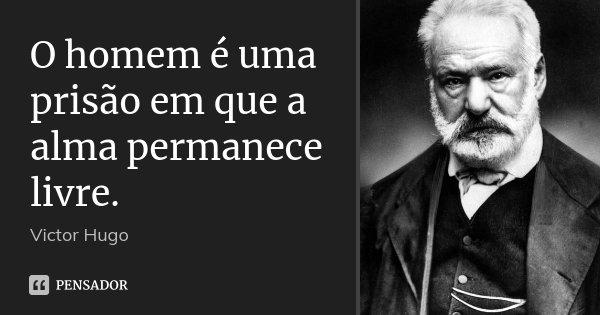 O homem é uma prisão em que a alma permanece livre.... Frase de Victor Hugo.
