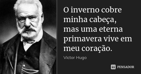 O inverno cobre minha cabeça, mas uma eterna primavera vive em meu coração.... Frase de Victor Hugo.