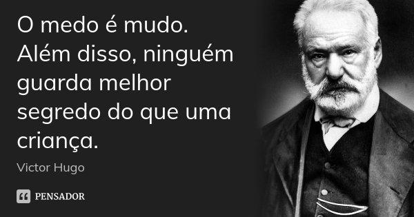O medo é mudo. Além disso, ninguém guarda melhor segredo do que uma criança.... Frase de Victor Hugo.