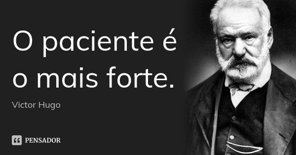 O paciente é o mais forte.... Frase de Victor Hugo.