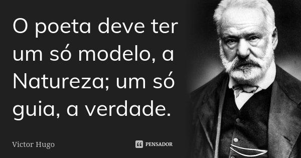 O poeta deve ter um só modelo, a Natureza; um só guia, a verdade.... Frase de Victor Hugo.