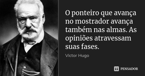 O ponteiro que avança no mostrador avança também nas almas. As opiniões atravessam suas fases.... Frase de Victor Hugo.