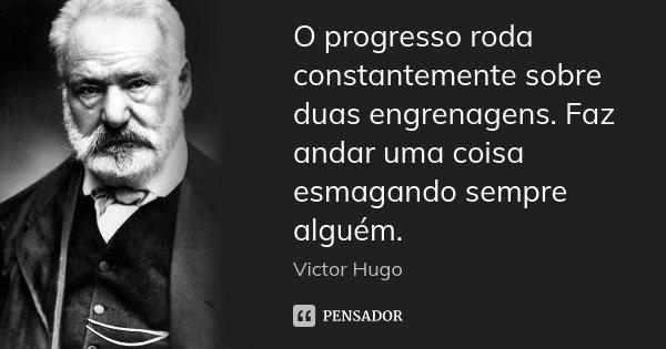 O progresso roda constantemente sobre duas engrenagens. Faz andar uma coisa esmagando sempre alguém.... Frase de Victor Hugo.