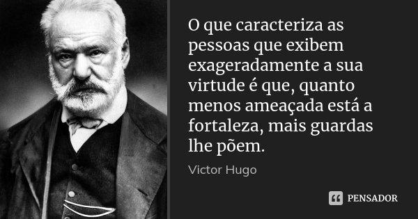 O que caracteriza as pessoas que exibem exageradamente a sua virtude é que, quanto menos ameaçada está a fortaleza, mais guardas lhe põem.... Frase de Victor Hugo.