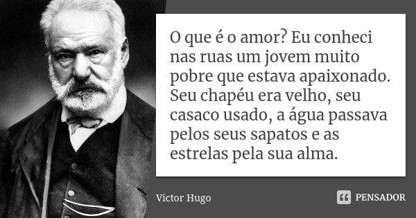 O que é o amor? Eu conheci nas ruas um jovem muito pobre que estava apaixonado. Seu chapéu era velho, seu casaco usado, a água passava pelos seus sapatos e as e... Frase de Victor Hugo.