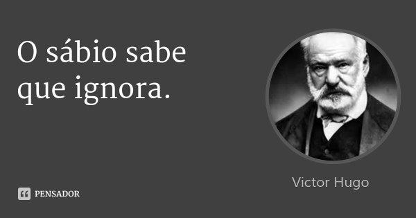 O sábio sabe que ignora.... Frase de Victor Hugo.